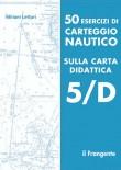 50 ESERCIZI CARTEGGIO NAUTICO CARTA DIDATTICA 5/D